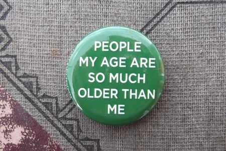 Button Pin - People My Age Are So Much Older Than Me