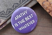 Button Pin - Apathy Is the Best Whatever