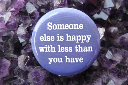 Someone Else Is Happy With Less Than You Have - Pinback Button
