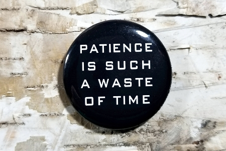 Patience Is Such A Waste Of Time Pinback Button