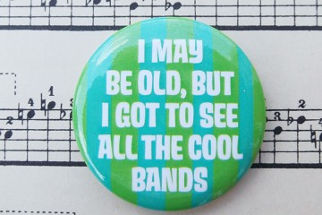 I May Be Old, But I Got To See All The Cool Bands - Pinback Button