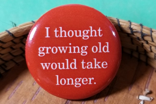 ...Growing Old Pin Back Button